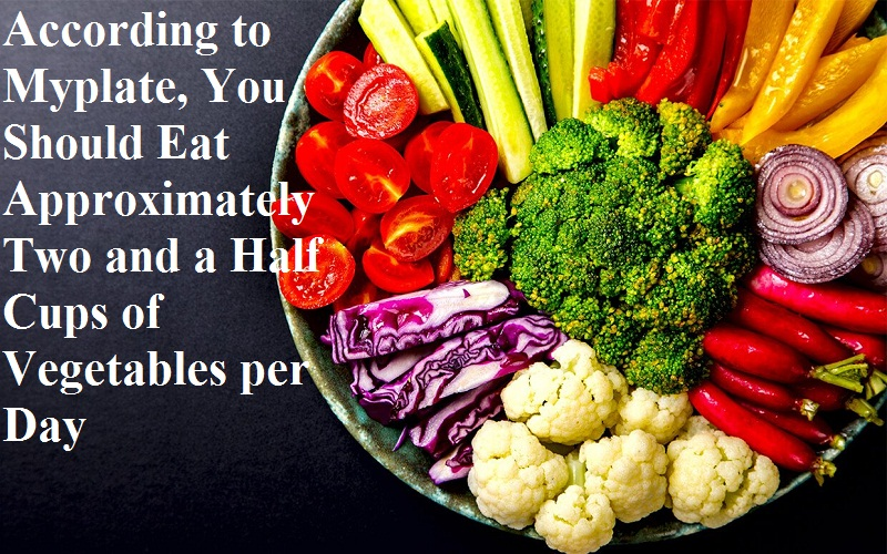 According to Myplate, You Should Eat Approximately Two and a Half Cups of Vegetables per Day